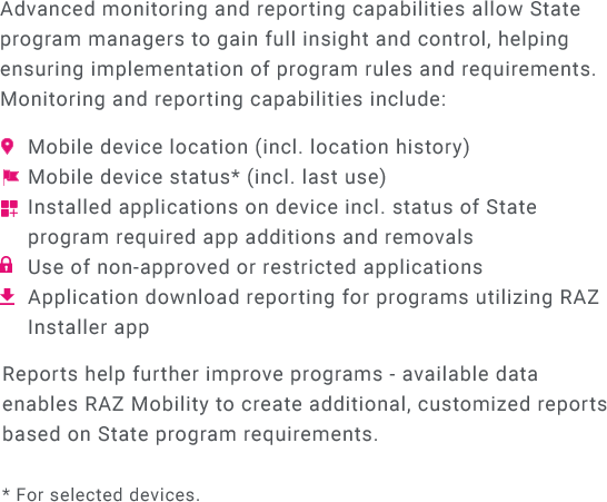 Advanced monitoring and reporting capabilities allow State program managers to gain full insight and control, helping ensuring implementation of program rules and requirements. Monitoring and reporting capabilities include: Mobile device location (including location histiry). Mobile device status (including last use). Installed applications on device including status of State program required app additions and removals. Use of non-approved or restricted applications. Application download reporting for programs utilizing RAZ Installer app.  Reports help further improve programs - available data enables RAZ Mobility to create additional, customized reports based on State program requirements.